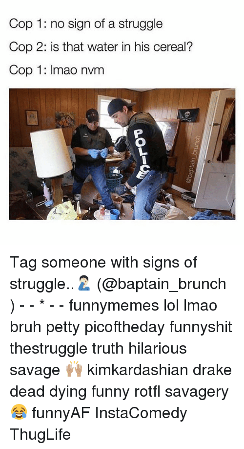 Bruh, Drake, and Funny: Cop 1: no sign of a struggle  Cop 2: is that water in his cereal?  Cop 1: Imao nvm Tag someone with signs of struggle..🤦🏻♂️ (@baptain_brunch ) - - * - - funnymemes lol lmao bruh petty picoftheday funnyshit thestruggle truth hilarious savage 🙌🏽 kimkardashian drake dead dying funny rotfl savagery 😂 funnyAF InstaComedy ThugLife