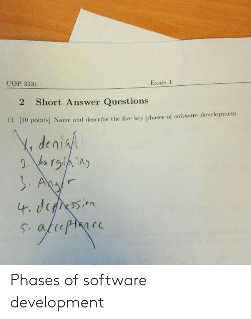 software development: COP 3331  Exam 1  2 Short Answer Questions  11. [10 points] Name and describe the five key phases of software development  deni Phases of software development