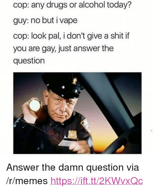 "Drugs, Memes, and Shit: cop: any drugs or alcohol today?  guy: no but i vape  cop: look pal, i don't give a shit if  you are gay, just answer the  question <p>Answer the damn question via /r/memes <a href=""https://ift.tt/2KWvxQc"">https://ift.tt/2KWvxQc</a></p>"