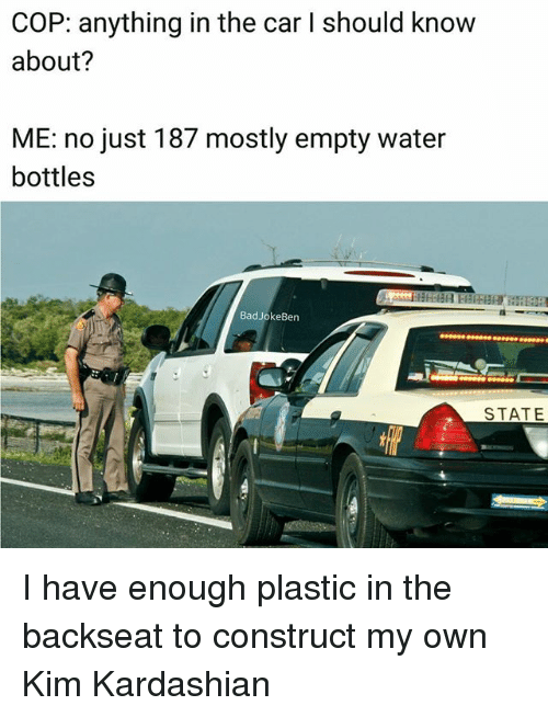 kim kardashians: COP: anything in the car I should know  about?  ME: no just 187 mostly empty water  bottles  BadJokeBen  STATE I have enough plastic in the backseat to construct my own Kim Kardashian