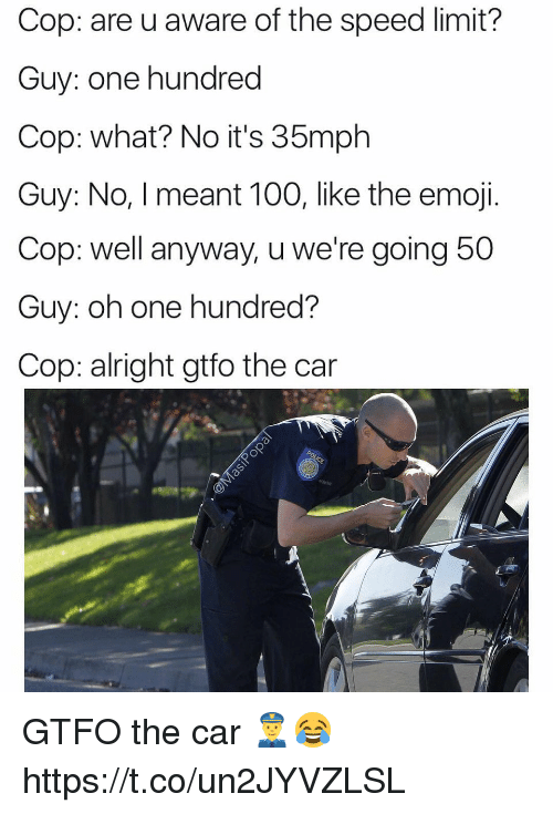 The Emojis: Cop: are u aware of the speed limit?  Guy: one hundred  Cop: what? No it's 35mph  Guy: No, I meant 100, like the emoji.  Cop: well anyway, u we're going 5  Guy: oh one hundred?  Cop: alright gtfo the car GTFO the car 👮😂 https://t.co/un2JYVZLSL