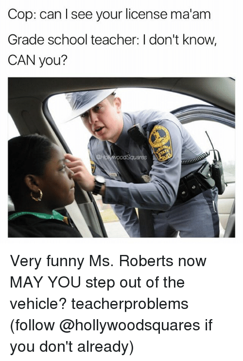 MêMes: Cop: can I see your license ma'am  Grade school teacher: I don't know,  CAN you?  oodSquares Very funny Ms. Roberts now MAY YOU step out of the vehicle? teacherproblems (follow @hollywoodsquares if you don't already)