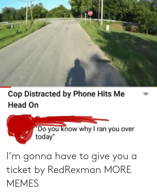 """you know why: Cop Distracted by Phone Hits Me  Head On  """"Do you know why I ran you over  today I'm gonna have to give you a ticket by RedRexman MORE MEMES"""