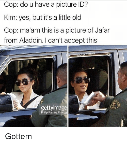 jafar: Cop: do u have a picture ID?  Kim: yes, but it's a little old  Cop: ma'am this is a picture of Jafar  from Aladdin. I can't accept this  gettyimage  Phillp Ramey Photog Gottem