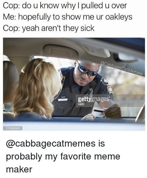 Meme, Memes, and Yeah: Cop: do u know why l pulled u over  Me: hopefully to show me ur oakleys  Cop: yeah aren't they sick  gettyimages  kallg  170590204 @cabbagecatmemes is probably my favorite meme maker