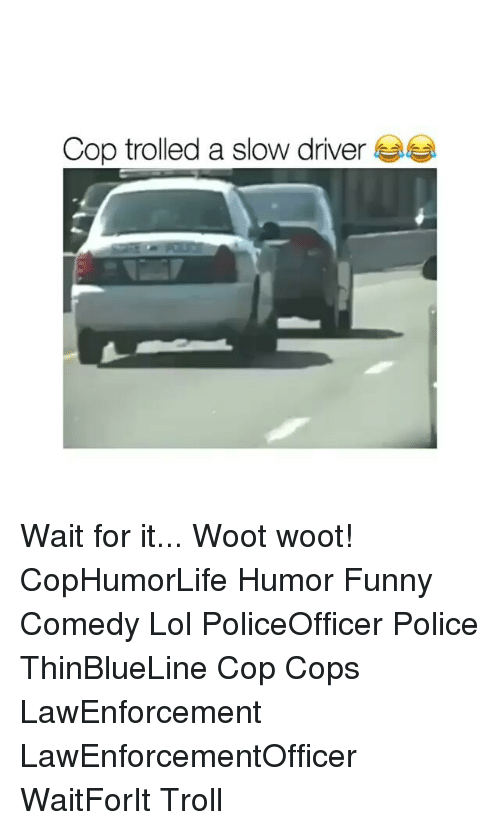 wootly: Cop trolled a slow driver Wait for it... Woot woot! CopHumorLife Humor Funny Comedy Lol PoliceOfficer Police ThinBlueLine Cop Cops LawEnforcement LawEnforcementOfficer WaitForIt Troll