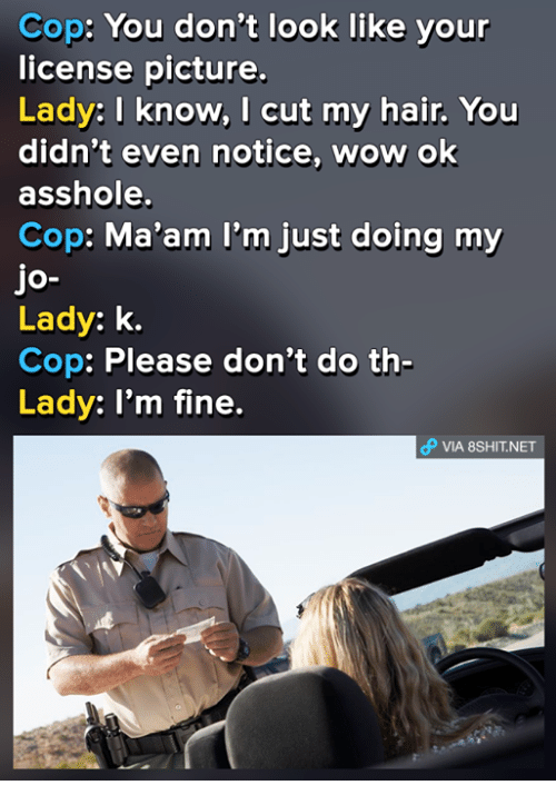MêMes: Cop: You don't look like your  license picture.  Lady: I know, I cut my hair. You  didn't even notice, wow ok  asshole.  Cop: Ma'am I'm just doing my  jo-  Lady: k.  Cop: Please don't do th-  Lady: I'm fine.  θ VlA 8SHIT.NET