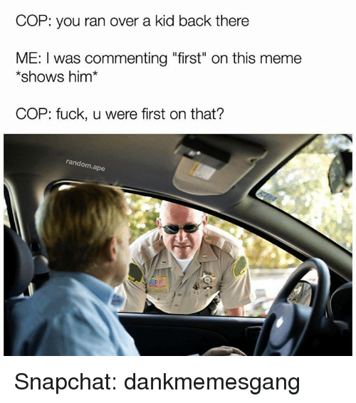 "Randos: COP: you ran over a kid back there  ME: I was commenting ""first"" on this meme  shows him  COP: fuck, u were first on that?  rando  ape Snapchat: dankmemesgang"