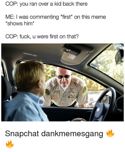 "Randos: COP: you ran over a kid back there  ME: I was commenting ""first"" on this meme  shows him  COP: fuck, u were first on that?  rando  ape Snapchat dankmemesgang 🔥🔥"