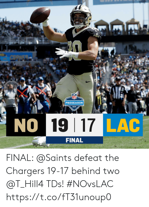 preseason: COPNER  NFL  PRESEASON  2019  NO 19 17 LAC  FINAL FINAL: @Saints defeat the Chargers 19-17 behind two @T_Hill4 TDs! #NOvsLAC https://t.co/fT31unoup0