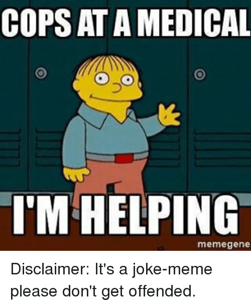 Joke Meme: COPS AT AMEDICAL  I'M HELPING  gene Disclaimer: It's a joke-meme please don't get offended.