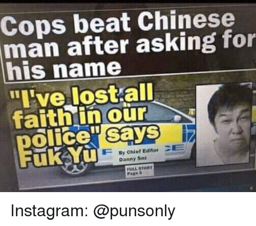 "Instagram, Lost, and Chinese: Cops beat Chinese  man after asking for  his name  ""ive lost all  faithin our  olice"" says  uk Yu  By Chief Editor CE  Danny Soz  FULL STORY  Pates Instagram: @punsonly"