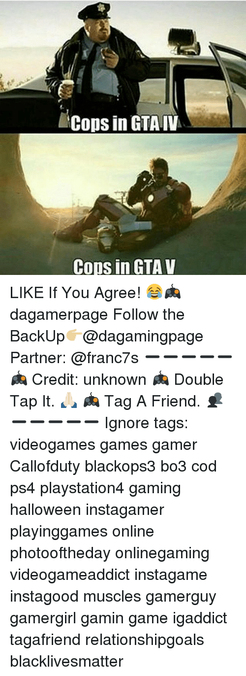 Bo3: Cops in GTA IV  Cops in GTA V LIKE If You Agree! 😂🎮 dagamerpage Follow the BackUp👉🏼@dagamingpage Partner: @franc7s ➖➖➖➖➖ 🎮 Credit: unknown 🎮 Double Tap It. 🙏🏻 🎮 Tag A Friend. 👥 ➖➖➖➖➖ Ignore tags: videogames games gamer Callofduty blackops3 bo3 cod ps4 playstation4 gaming halloween instagamer playinggames online photooftheday onlinegaming videogameaddict instagame instagood muscles gamerguy gamergirl gamin game igaddict tagafriend relationshipgoals blacklivesmatter