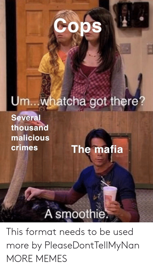 Dank, Memes, and Target: Cops  Um.. whatcha got there?  Several  thousand  malicious  crimes  The mafia  A smoothie. This format needs to be used more by PleaseDontTellMyNan MORE MEMES