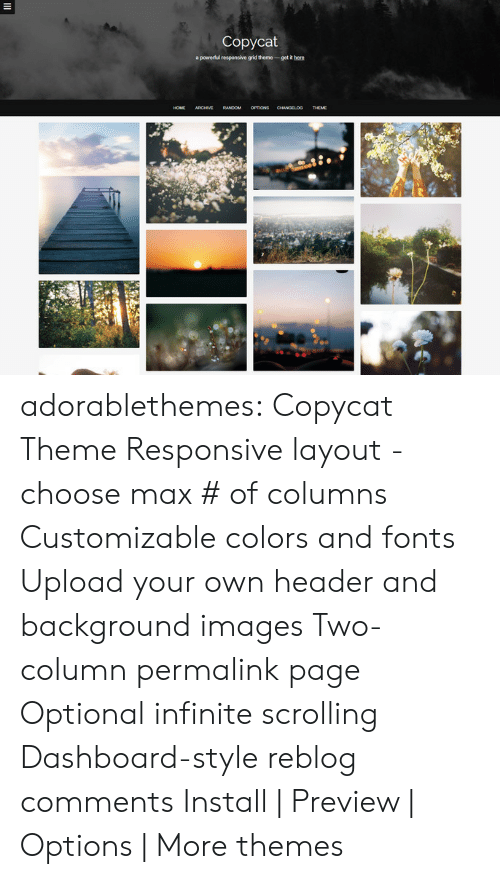 Themes: Copycat  apowedul responsive grid theme-getRh  RANDOM OPTIONS adorablethemes: Copycat Theme Responsive layout - choose max # of columns Customizable colors and fonts Upload your own header and background images Two-column permalink page Optional infinite scrolling Dashboard-style reblog comments Install | Preview | Options | More themes