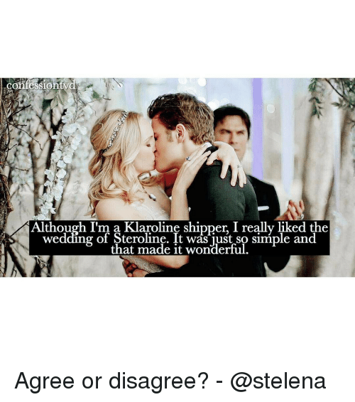 Shipper: Cor  Although I'm a Klaroline shipper I really liked the  wedding of Steroline. It was just so siniple and  that made it wonderful Agree or disagree? - @stelena