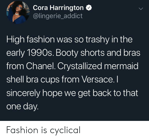 high fashion: Cora Harrington  @lingerie_addict  High fashion was so trashy in the  early 1990s. Booty shorts and bras  from Chanel. Crystallized mermaid  shell bra cups from Versace. I  sincerely hope we get back to that  one day. Fashion is cyclical