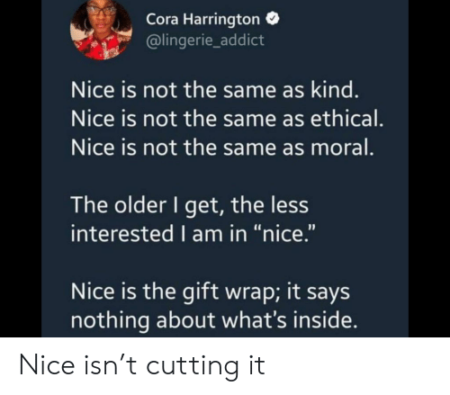"The Older I Get: Cora Harrington  @lingerie_addict  Nice is not the same as kind.  Nice is not the same as ethical.  Nice is not the same as moral.  The older I get, the less  interested I am in ""nice.""  Nice is the gift wrap; it says  nothing about what's inside. Nice isn't cutting it"