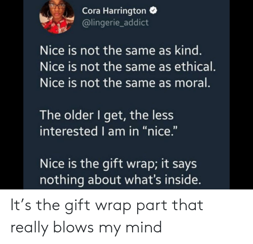 "The Older I Get: Cora Harrington  @lingerie_addict  Nice is not the same as kind.  Nice is not the same as ethical.  Nice is not the same as moral.  The older I get, the less  interested I am in ""nice.""  Nice is the gift wrap; it says  nothing about what's inside. It's the gift wrap part that really blows my mind"