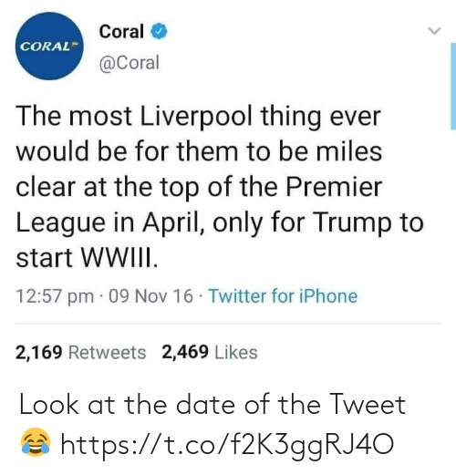 Miles: Coral  CORAL  @Coral  The most Liverpool thing ever  would be for them to be miles  clear at the top of the Premier  League in April, only for Trump to  start WWIII.  12:57 pm · 09 Nov 16 · Twitter for iPhone  2,169 Retweets 2,469 Likes Look at the date of the Tweet 😂 https://t.co/f2K3ggRJ4O