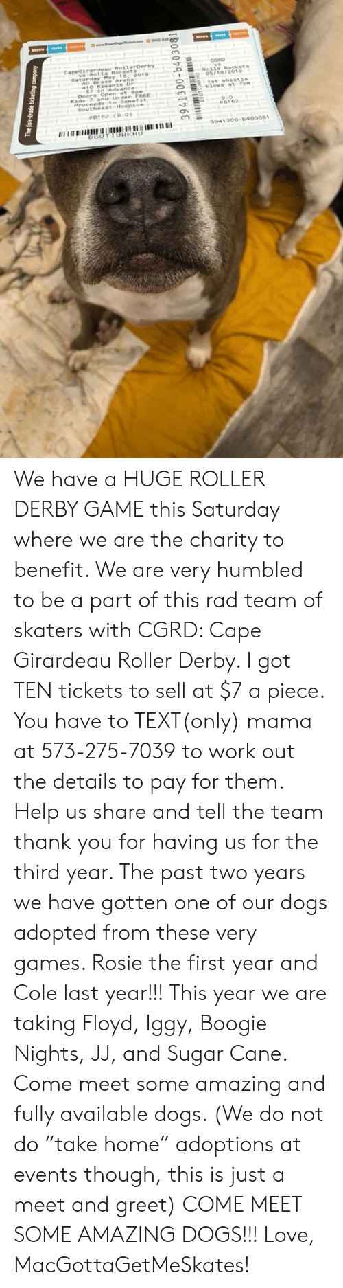 """Girardeau: CORD  CapeGrardeau RollerDerby  179018  Y 183  ·C  Rolls Rockets  aturday May 1 2019  blows at 7pm  Kids 7 and Under FREE  9.0  В 1 62  8162 (9.0  941300o-b403081  BSUTIUWKHU We have a HUGE ROLLER DERBY GAME this Saturday where we are the charity to benefit. We are very humbled to be a part of this rad team of skaters with CGRD: Cape Girardeau Roller Derby. I got TEN tickets to sell at $7 a piece. You have to TEXT(only) mama at 573-275-7039 to work out the details to pay for them. Help us share and tell the team thank you for having us for the third year. The past two years we have gotten one of our dogs adopted from these very games. Rosie the first year and Cole last year!!! This year we are taking Floyd, Iggy, Boogie Nights, JJ, and Sugar Cane. Come meet some amazing and fully available dogs. (We do not do """"take home"""" adoptions at events though, this is just a meet and greet) COME MEET SOME AMAZING DOGS!!!   Love, MacGottaGetMeSkates!"""
