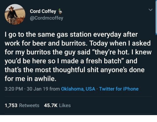 """Beer, Dank, and Fresh: Cord Coffey  @Cordmcoffey  I go to the same gas station everyday after  work for beer and burritos. Today when I asked  for my burritos the guy said """"they're hot. I knew  you'd be here so I made a fresh batch"""" and  that's the most thoughtful shit anyone's done  for me in awhile.  3:20 PM 30 Jan 19 from Oklahoma, USA Twitter for iPhone  1,753 Retweets 45.7K Likes"""