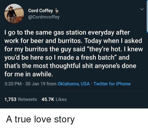 """Beer, Fresh, and Iphone: Cord Coffey  @Cordmcoffey  I go to the same gas station everyday after  work for beer and burritos. Today when I asked  for my burritos the guy said """"they're hot. I knew  you'd be here so I made a fresh batch"""" and  that's the most thoughtful shit anyone's done  for me in awhile.  3:20 PM 30 Jan 19 from Oklahoma, USA Twitter for iPhone  1,753 Retweets 45.7K Likes A true love story"""