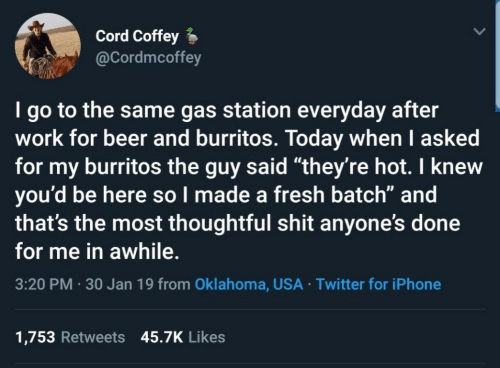 "cord: Cord Coffey  @Cordmcoffey  I go to the same gas station everyday after  work for beer and burritos. Today when I asked  for my burritos the guy said ""they're hot. I knew  you'd be here so l made a fresh batch"" and  that's the most thoughtful shit anyone's done  for me in awhile.  3:20 PM 30 Jan 19 from Oklahoma, USA Twitter for iPhone  1,753 Retweets 45.7K Likes"