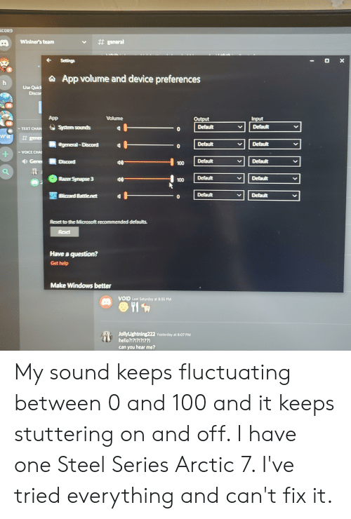 Hello, Microsoft, and Windows: CORD  general  Wininer's team  O X  Settings  App volume and device preferences  Use Quic  Discor  App  Volume  Input  Output  63  Default  Default  System sounds  TEXT CHAN  W'st  # gener  general-Discord  Default  Default  -0  VOICE CHA  +  Default  Default  Gene  Discord  100  Default  Razer Synapse 3  Default  100  Default  Blizzard Battle net  Default  Reset to the Microsoft recommended defaults.  Reset  Have a question?  Get help  Make Windows better  VOID Last Saturday at 8:55 PM  JollyLightning222 Yesterday at 8:07 PM  hello?!?!?!?!??!  can you hear me?  10 My sound keeps fluctuating between 0 and 100 and it keeps stuttering on and off. I have one Steel Series Arctic 7. I've tried everything and can't fix it.