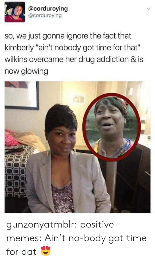 "Memes, Tumblr, and Ain't Nobody Got Time for That: @corduroying  @corduroving  so, we just gonna ignore the fact that  kimberly ""ain't nobody got time for that""  wilkins overcame her drug addiction & is  now glowing gunzonyatmblr: positive-memes:  Ain't no-body got time for dat  😍"