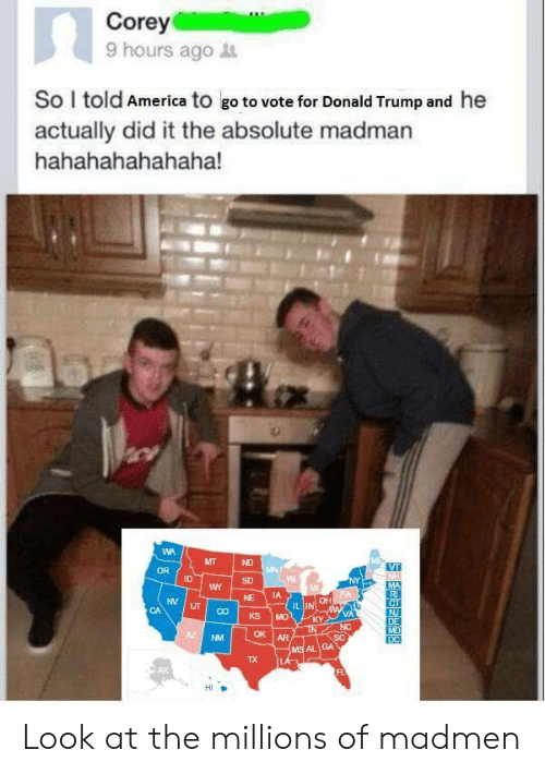 He Actually Did It: Corey  9 hours ago  So I told America to go to vote for Donald Trump and he  actually did it the absolute madman  hahahahahahaha!  MT  VT  OR  ID  SD  NY  MA  NE  UT  IL IN  VA  NC  KSİMO  Z NM  OK AR  AL GA  TX  AK Look at the millions of madmen