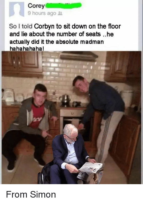 He Actually Did It: Corey  9 hours ago  So I told  Corbyn to sit down on the floor  and lie about the number of seats ..he  actually did it the absolute madman  hahahahaha! From Simon