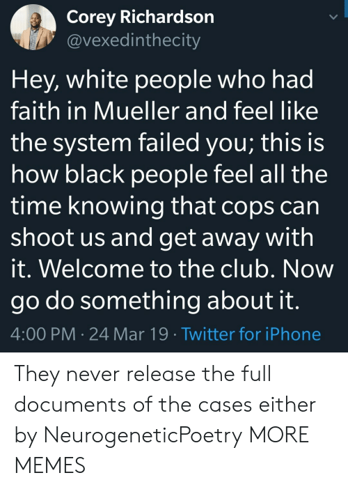 Welcome To The Club: Corey Richardson  @vexedinthecity  Hey, white people who had  faith in Mueller and feel like  the system failed you; this is  how black people feel all the  time knowing that cops can  shoot us and get away with  it. Welcome to the club. Now  go do something about it  4:00 PM 24 Mar 19 Twitter for iPhone They never release the full documents of the cases either by NeurogeneticPoetry MORE MEMES