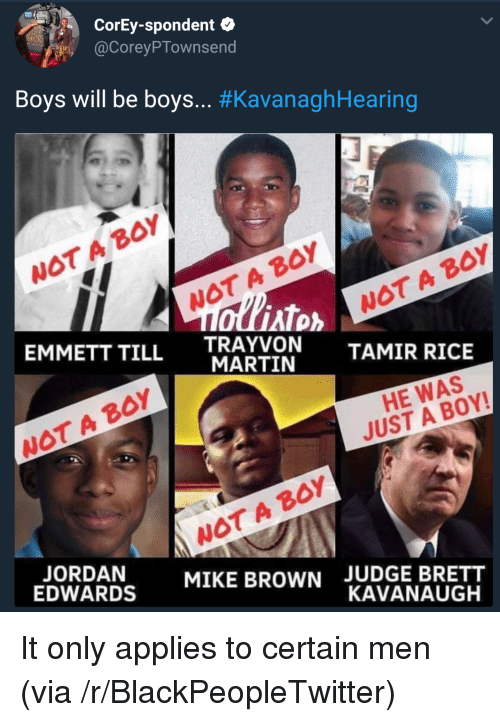 boys will be boys: CorEy-spondent  @CoreyPTownsend  Boys will be boys.. #KavanaghHearing  WOT A BoY  WOT A BOY  AT  EMMETT TILL TRAYVON  WOT A B0Y  MARTIN  TAMIR RICE  WOT A BOY  HE WAS  JUST A BOY!  WOT A BOY  MIKE BROWN  EDWARDS  JUDGE BRETT  KAVANAUGH It only applies to certain men (via /r/BlackPeopleTwitter)