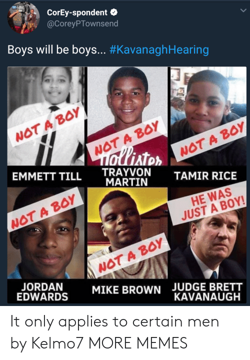 boys will be boys: CorEy-spondent  @CoreyPTownsend  Boys will be boys.. #KavanaghHearing  WOT A BoY  WOT A BOY  AT  EMMETT TILL TRAYVON  WOT A B0Y  MARTIN  TAMIR RICE  WOT A BOY  HE WAS  JUST A BOY!  WOT A BOY  MIKE BROWN  EDWARDS  JUDGE BRETT  KAVANAUGH It only applies to certain men by Kelmo7 MORE MEMES