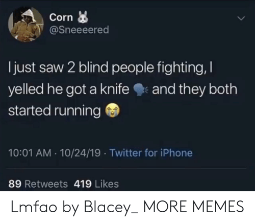 corn: Corn  @Sneeeered  I just saw 2 blind people fighting,  yelled he got a knife  and they both  started running  10:01 AM 10/24/19 Twitter for iPhone  89 Retweets 419 Likes Lmfao by Blacey_ MORE MEMES