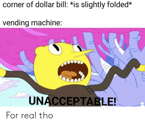 Bill, Real, and For: corner of dollar bill: *is slightly folded*  vending machine:  UNACCEPTABLE! For real tho