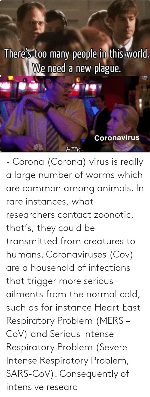 respiratory: -  Corona (Corona) virus is really a large number of worms which are common among animals. In rare instances, what researchers contact zoonotic, that's, they could be transmitted from creatures to humans. Coronaviruses (Cov) are a household of infections that trigger more serious ailments from the normal cold, such as for instance Heart East Respiratory Problem (MERS – CoV) and Serious Intense Respiratory Problem (Severe Intense Respiratory Problem, SARS-CoV). Consequently of intensive researc