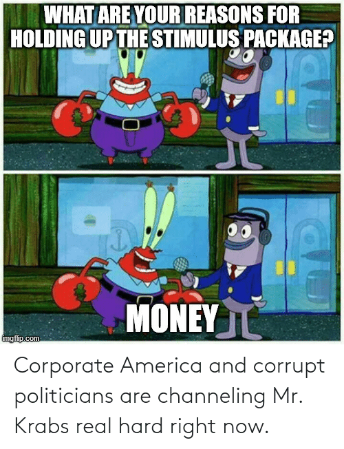 Corrupt: Corporate America and corrupt politicians are channeling Mr. Krabs real hard right now.