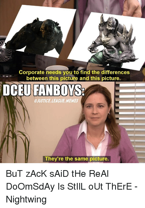 Justice League: Corporate needs you to find the differences  between this picture and this picture.  DCEU OYS  FANB  OJUSTICE.LEAGUE. MEMES  They're the same picture BuT zAcK sAiD tHe ReAl DoOmSdAy Is StIlL oUt ThErE -Nightwing