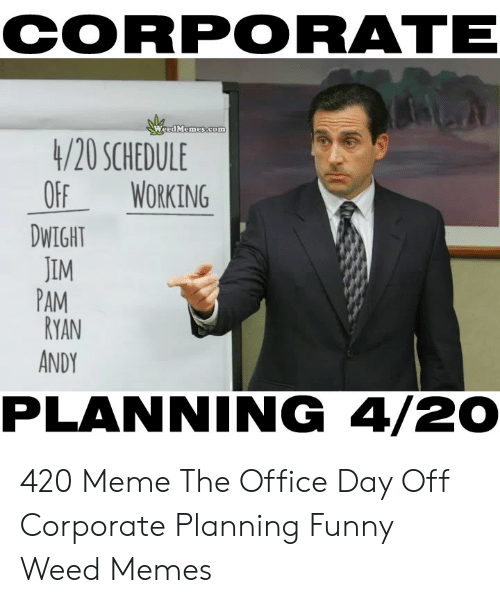 Meme The Office: CORPORATE  Weed Memes.com  4/20 SCHEDULE  OF WORKING  DWIGH  JIM  PAM  RYAN  ANDY  PLANNING 4/20 420 Meme The Office Day Off Corporate Planning Funny Weed Memes