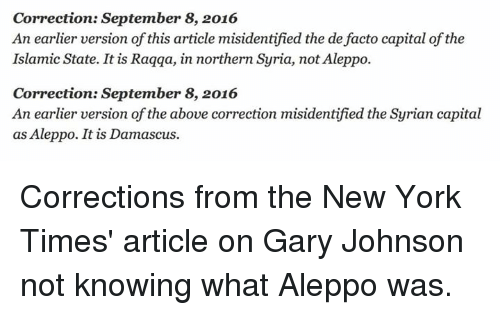 de facto: Correction: September 8, 2016  An earlier version of this article misidentified the de facto capital of the  Islamic State. It is Raqqa, in northern Syria, not Aleppo.  Correction: September 8, 2016  An earlier version of the above correction misidentified the Syrian capital  as Aleppo. It is Damascus. Corrections from the New York Times' article on Gary Johnson not knowing what Aleppo was.
