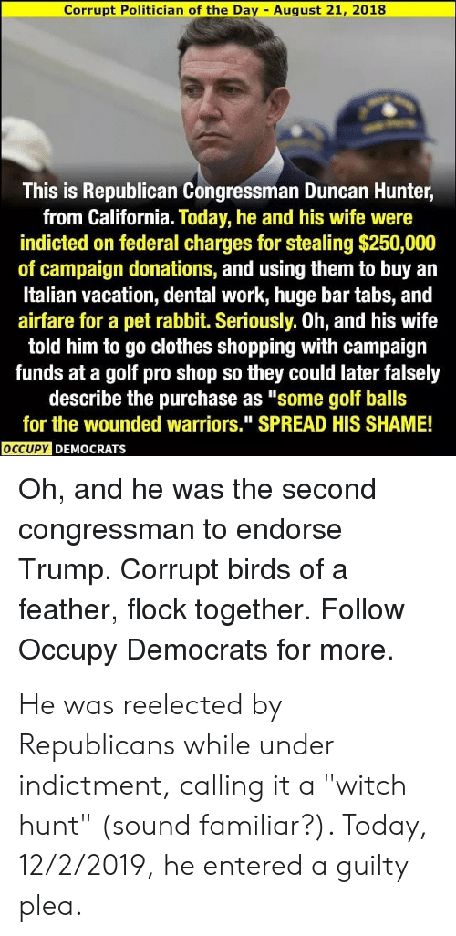 "Occupy Democrats: Corrupt Politician of the Day - August 21, 2018  This is Republican Congressman Duncan Hunter,  from California. Today, he and his wife were  indicted on federal charges for stealing $250,000  of campaign donations, and using them to buy an  Italian vacation, dental work, huge bar tabs, and  airfare for a pet rabbit. Seriously. Oh, and his wife  told him to go clothes shopping with campaign  funds at a golf pro shop so they could later falsely  describe the purchase as ""some golf balls  for the wounded warriors."" SPREAD HIS SHAME!  OCCUPY DEMOCRATS  Oh, and  he was the second  congressman to endorse  Trump. Corrupt birds of a  feather, flock together. Follow  Occupy Democrats for more. He was reelected by Republicans while under indictment, calling it a ""witch hunt"" (sound familiar?). Today, 12/2/2019, he entered a guilty plea."