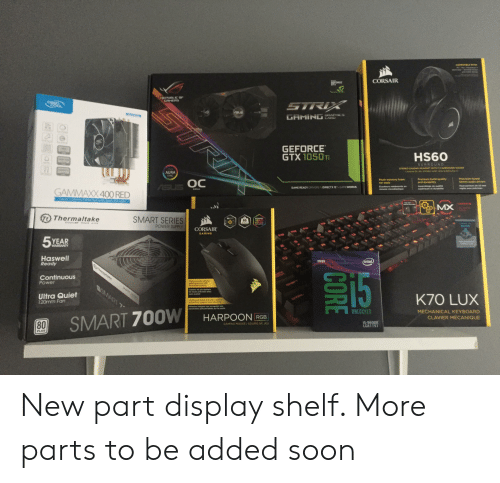 Soon..., Game, and Intel: CORSAIR  PORCE  GEFORCE  GTX 10501T  HS60  AURA  SYNC  oc  Plush memory loam  ear pads  Premium build quality  and durablity  5Omm audio drivers  GAME READY DRIVERS DIRECTX 12GAMEWORKS  GAMMAXX 400 RED  Edition  MX  Thermaltake  SMART SERIES  POWER SUPPLY  85  oLus  CORSAIR  GAMING  5YEAR  Haswell  Ready  STH GEN  intel  Continuous  Power  gaming senser with  Capteur de jeu optique  ulvi avance  Ultra Quiet  120mm Fan  K70 LUX  .morg integree qua enregistre vos  UNLOCKED  MECHANICAL KEYBOARD  CLAVIER MÉCANIQUE  SMART 700W| HARPOON RGE  80  5-9600K  LGA1151  GAMING MOUSE ISOURIS DE JEU  PLUS New part display shelf. More parts to be added soon