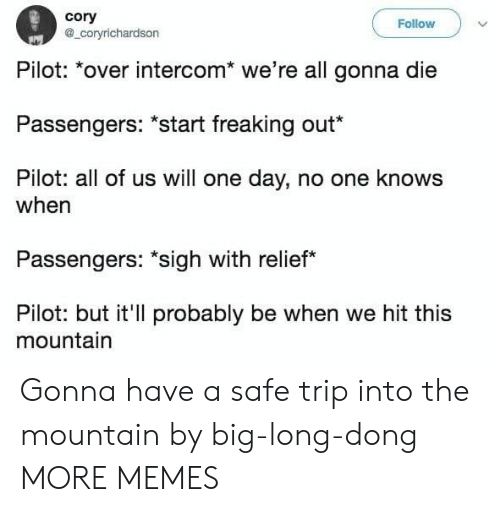 "Dank, Memes, and Target: cory  a_coryrichardson  Follow  Pilot: *over intercom* we're all gonna die  Passengers: ""start freaking out*  Pilot: all of us will one day, no one knows  when  Passengers: ""sigh with relief  Pilot: but it'll probably be when we hit this  mountain Gonna have a safe trip into the mountain by big-long-dong MORE MEMES"