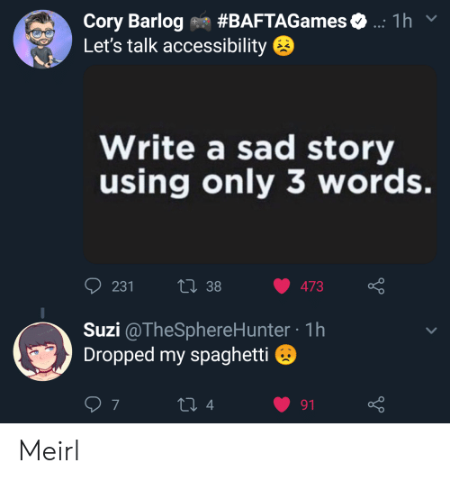 3 Words: Cory Barlog on #BAFTAGames  Let's talk accessibility  1 h  Write a sad story  using only 3 words.  231  13 38 473  Suzi @TheSphereHunter-1h  Dropped my spaghetti  7  4  91 Meirl