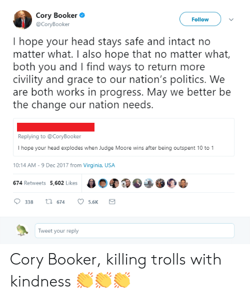 Head, Politics, and Virginia: Cory Booker  @CoryBooker  Followv  I hope your head stays safe and intact no  matter what. I also hope that no matter what,  both you and I find ways to return more  civility and grace to our nation's politics. We  are both works in progress. May we better be  the change our nation needs.  Replying to @CoryBooker  I hope your head explodes when Judge Moore wins after being outspent 10 to 1  10:14 AM-9 Dec 2017 from Virginia, USA  674 Retweets 5,602 Likes  338th 674 5.6K  Tweet your reply Cory Booker, killing trolls with kindness 👏👏👏