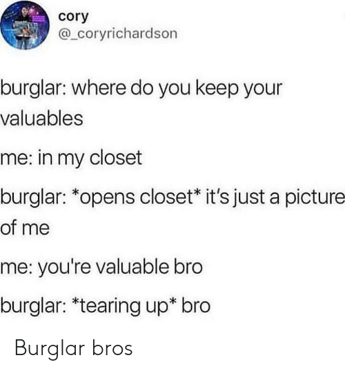 cory: cory  @ coryrichardson  burglar: where do you keep your  valuables  me: in my closet  burglar: *opens closet* it's just a picture  of me  me: you're valuable bro  burglar: *tearing up* bro Burglar bros