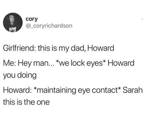 """Dad, Girlfriend, and Eye: cory  @_coryrichardson  Girlfriend: this is my dad, Howard  Me: Hey man... """"we lock eyes* Howard  you doing  Howard: *maintaining eye contact Sarah  this is the one"""