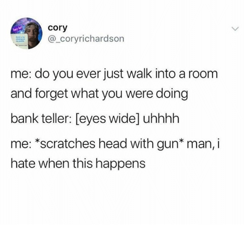 Dank, Head, and Bank: cory  @_coryrichardson  me: do you ever just walk into a room  and forget what you were doing  bank teller: [eyes wide] uhhhh  me: *scratches head with gun* man, i  hate when this happens